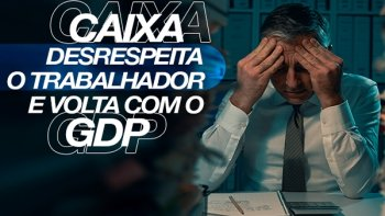 CAIXA DESRESPEITA EMPREGADOS E VOLTA COM A GDP